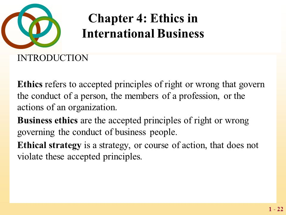 1 - 22 Chapter 4: Ethics in International Business INTRODUCTION Ethics refers to accepted principles of right or wrong that govern the conduct of a pe