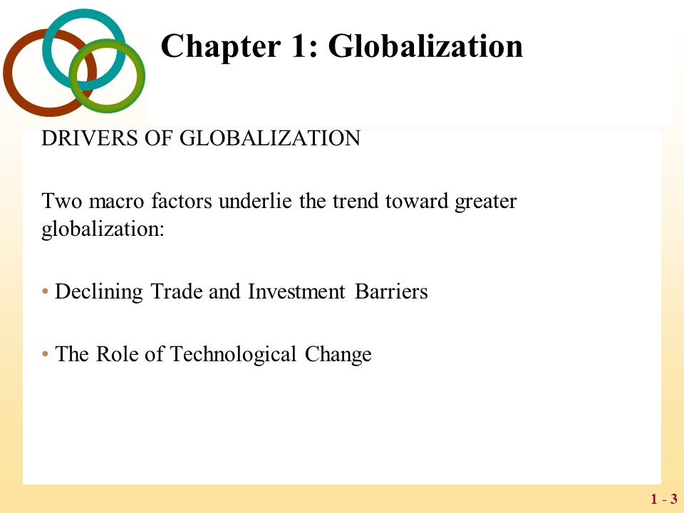 1 - 3 Chapter 1: Globalization DRIVERS OF GLOBALIZATION Two macro factors underlie the trend toward greater globalization: Declining Trade and Investm