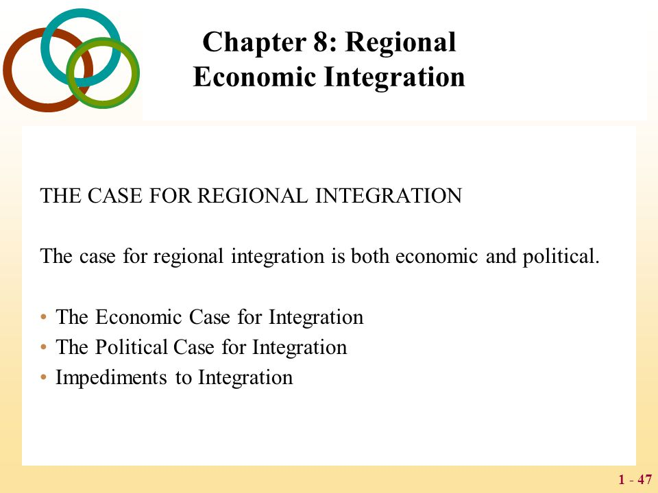 1 - 47 Chapter 8: Regional Economic Integration THE CASE FOR REGIONAL INTEGRATION The case for regional integration is both economic and political. Th