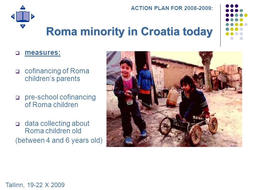 Roma minority in Croatia today  measures:  cofinancing of Roma children's parents  pre-school cofinancing of Roma children  data collecting about Roma children old (between 4 and 6 years old) ACTION PLAN FOR 2008-2009: Tallinn, 19-22 X 2009