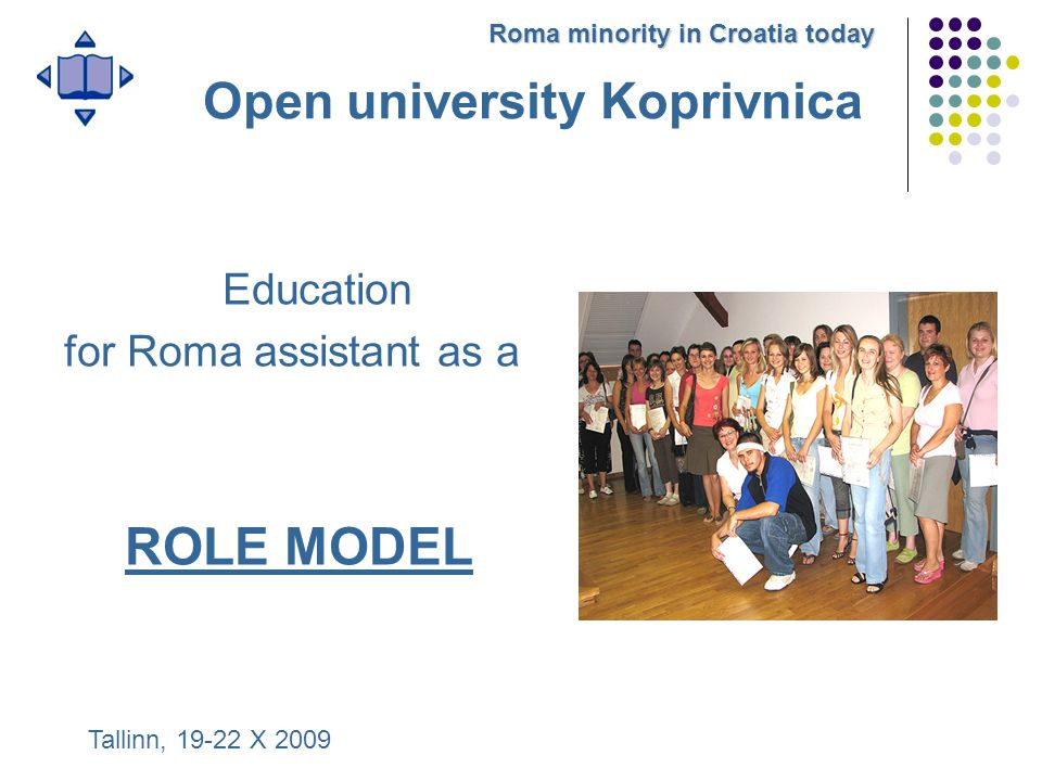 Education for Roma assistant as a ROLE MODEL Tallinn, 19-22 X 2009 Roma minority in Croatia today Open university Koprivnica