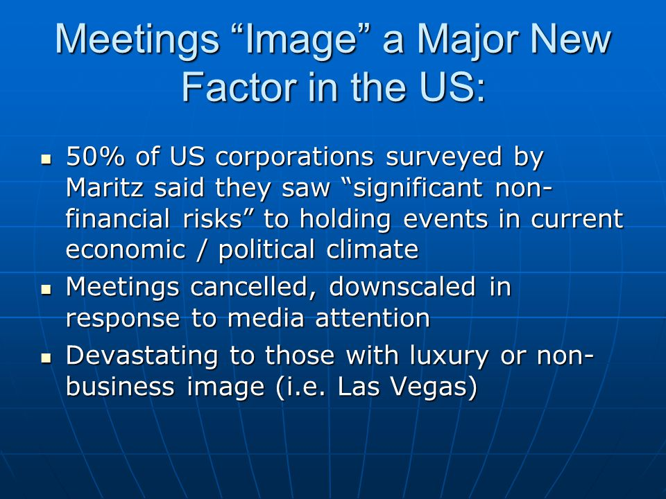 Meetings Image a Major New Factor in the US: 50% of US corporations surveyed by Maritz said they saw significant non- financial risks to holding events in current economic / political climate 50% of US corporations surveyed by Maritz said they saw significant non- financial risks to holding events in current economic / political climate Meetings cancelled, downscaled in response to media attention Meetings cancelled, downscaled in response to media attention Devastating to those with luxury or non- business image (i.e.