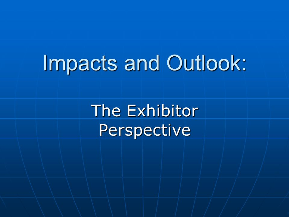 Impacts and Outlook: The Exhibitor Perspective