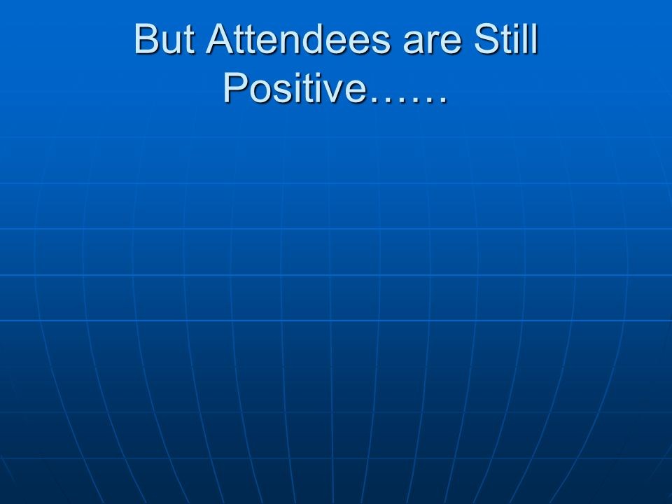 But Attendees are Still Positive……