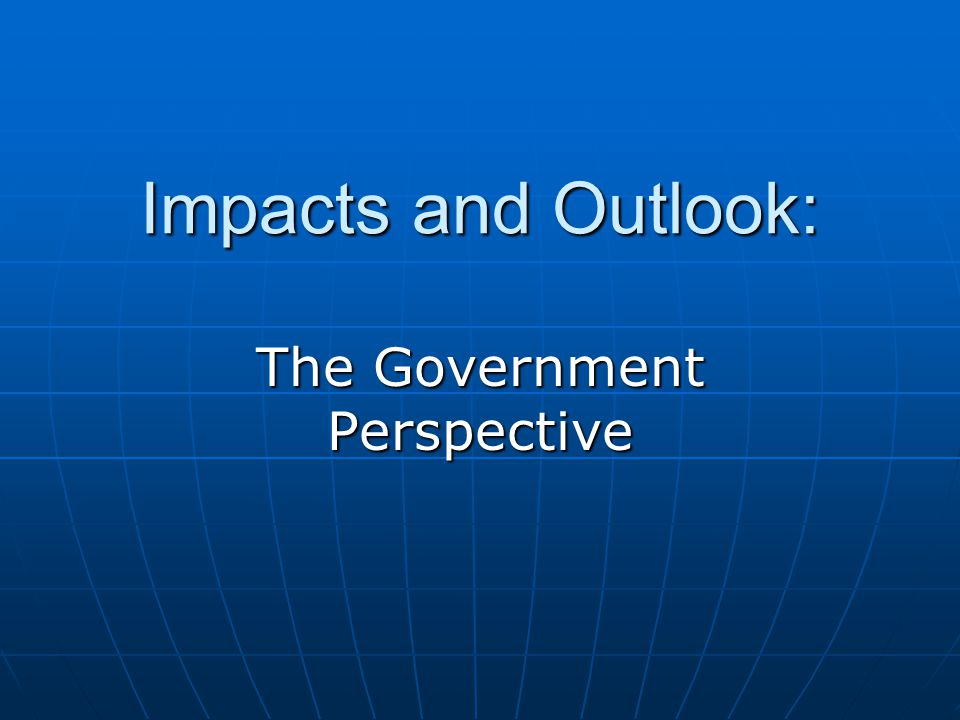 Impacts and Outlook: The Government Perspective