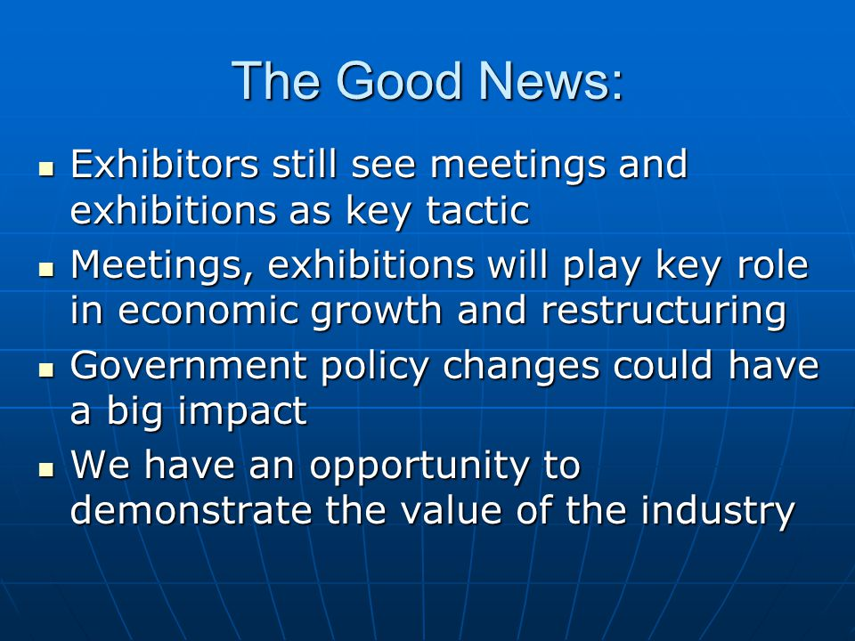The Good News: Exhibitors still see meetings and exhibitions as key tactic Exhibitors still see meetings and exhibitions as key tactic Meetings, exhibitions will play key role in economic growth and restructuring Meetings, exhibitions will play key role in economic growth and restructuring Government policy changes could have a big impact Government policy changes could have a big impact We have an opportunity to demonstrate the value of the industry We have an opportunity to demonstrate the value of the industry
