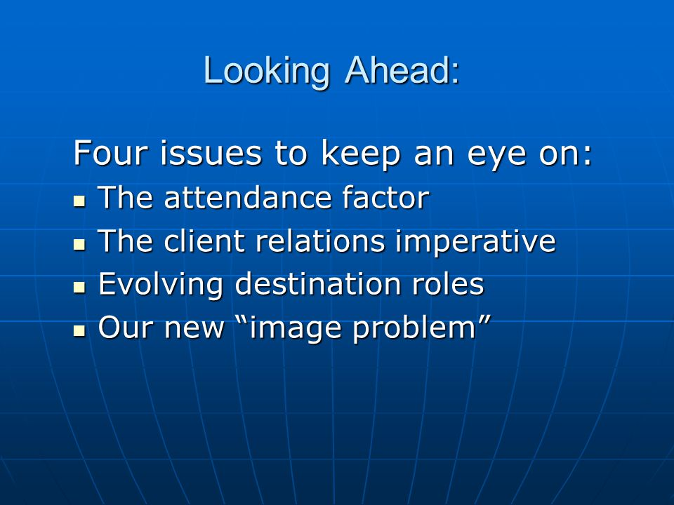 Looking Ahead: Four issues to keep an eye on: The attendance factor The attendance factor The client relations imperative The client relations imperative Evolving destination roles Evolving destination roles Our new image problem Our new image problem