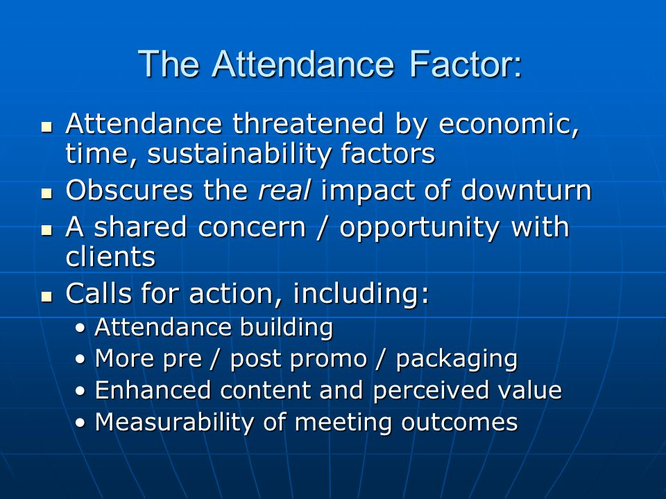 The Attendance Factor: Attendance threatened by economic, time, sustainability factors Attendance threatened by economic, time, sustainability factors Obscures the real impact of downturn Obscures the real impact of downturn A shared concern / opportunity with clients A shared concern / opportunity with clients Calls for action, including: Calls for action, including: Attendance buildingAttendance building More pre / post promo / packagingMore pre / post promo / packaging Enhanced content and perceived valueEnhanced content and perceived value Measurability of meeting outcomesMeasurability of meeting outcomes