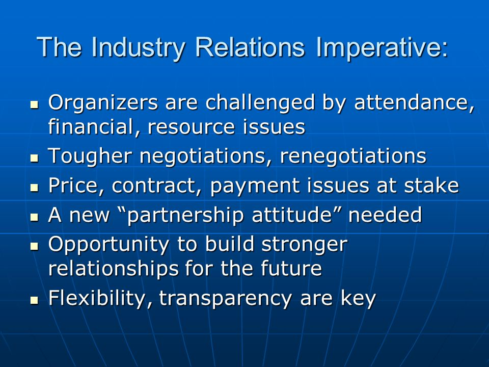 The Industry Relations Imperative: Organizers are challenged by attendance, financial, resource issues Organizers are challenged by attendance, financial, resource issues Tougher negotiations, renegotiations Tougher negotiations, renegotiations Price, contract, payment issues at stake Price, contract, payment issues at stake A new partnership attitude needed A new partnership attitude needed Opportunity to build stronger relationships for the future Opportunity to build stronger relationships for the future Flexibility, transparency are key Flexibility, transparency are key