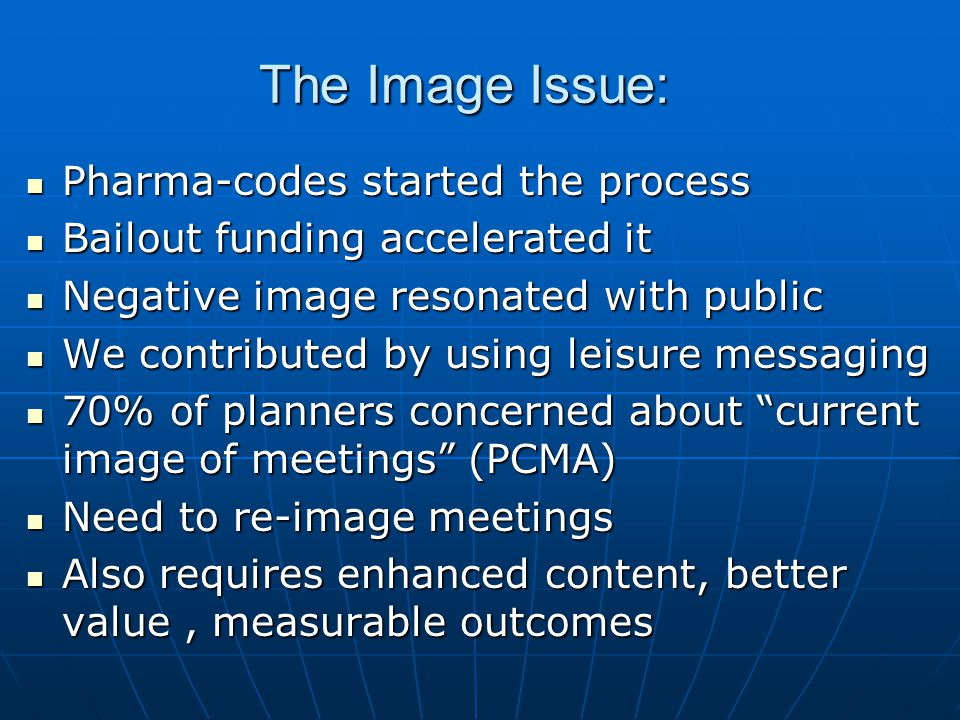The Image Issue: Pharma-codes started the process Pharma-codes started the process Bailout funding accelerated it Bailout funding accelerated it Negative image resonated with public Negative image resonated with public We contributed by using leisure messaging We contributed by using leisure messaging 70% of planners concerned about current image of meetings (PCMA) 70% of planners concerned about current image of meetings (PCMA) Need to re-image meetings Need to re-image meetings Also requires enhanced content, better value, measurable outcomes Also requires enhanced content, better value, measurable outcomes