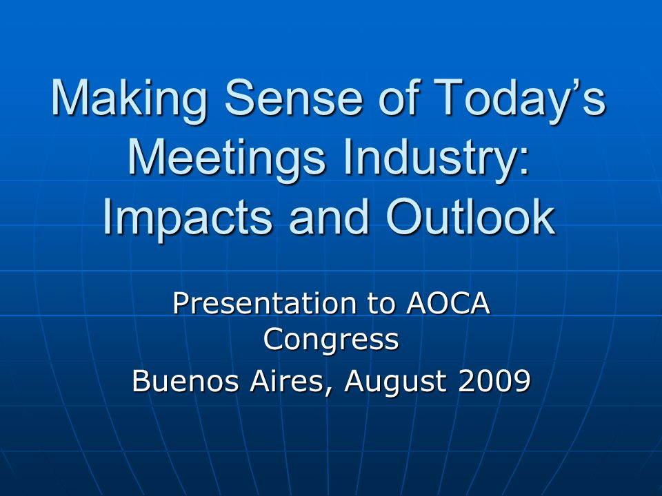 Making Sense of Today's Meetings Industry: Impacts and Outlook Presentation to AOCA Congress Buenos Aires, August 2009
