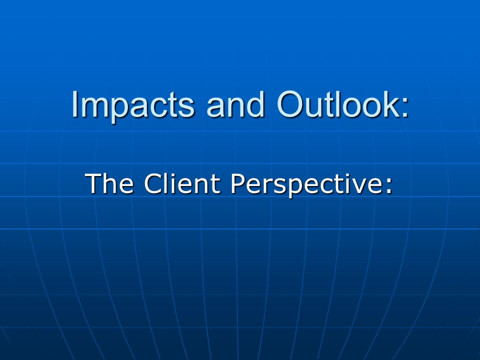 Impacts and Outlook: The Client Perspective: