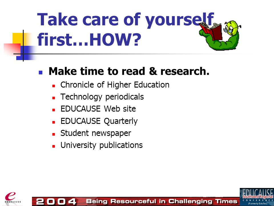 Take care of yourself first…HOW. Make time to read & research.