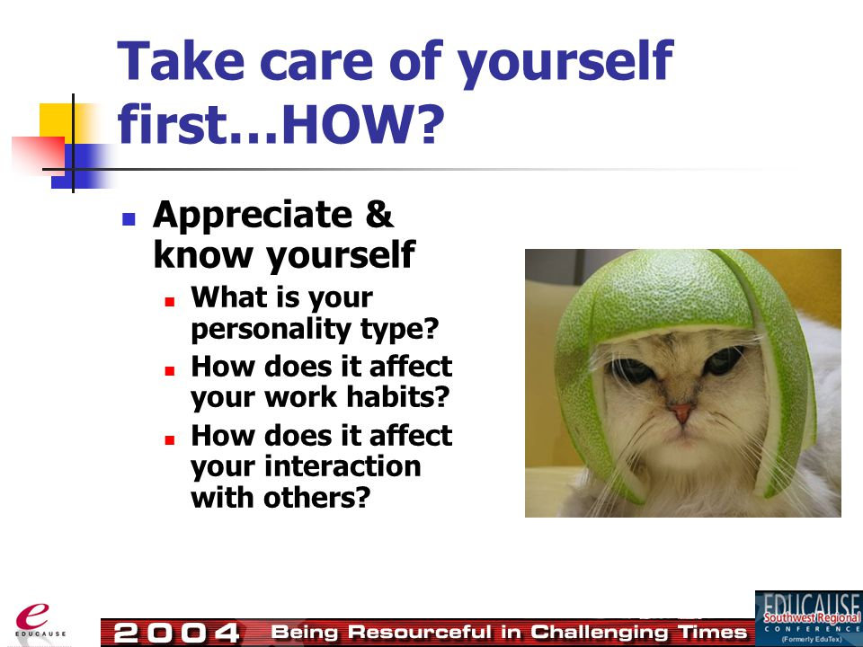 Take care of yourself first…HOW. Appreciate & know yourself What is your personality type.