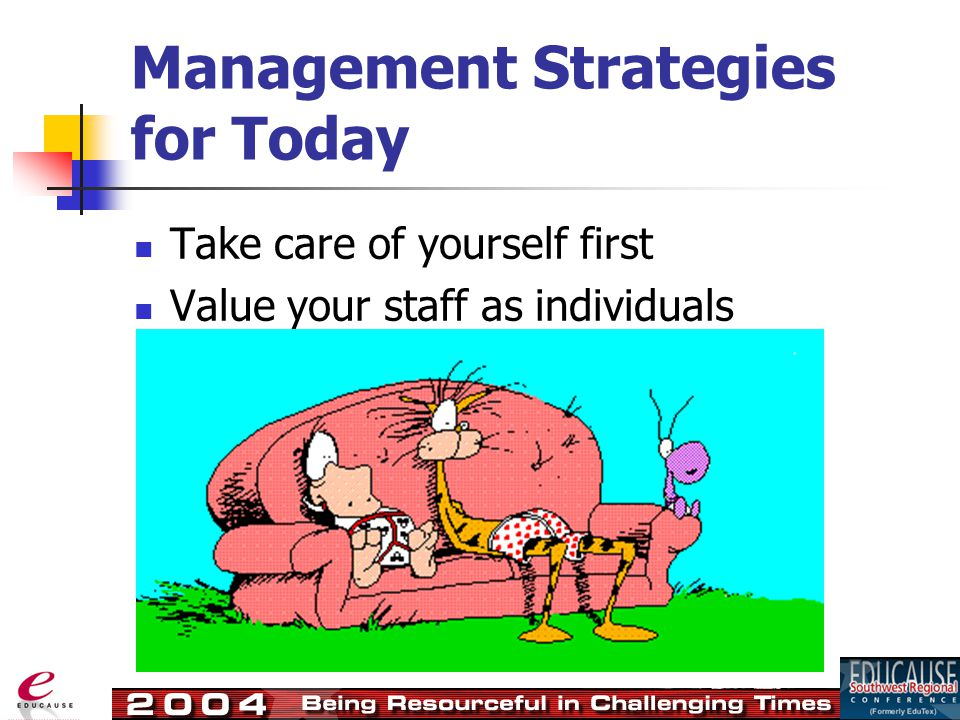 Management Strategies for Today Take care of yourself first Value your staff as individuals
