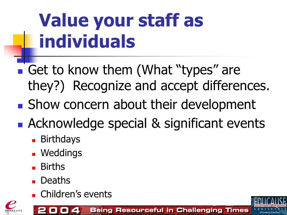 Value your staff as individuals Get to know them (What types are they?) Recognize and accept differences.