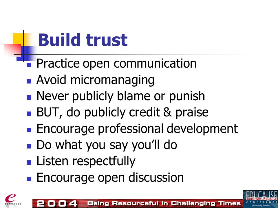 Build trust Practice open communication Avoid micromanaging Never publicly blame or punish BUT, do publicly credit & praise Encourage professional development Do what you say you'll do Listen respectfully Encourage open discussion