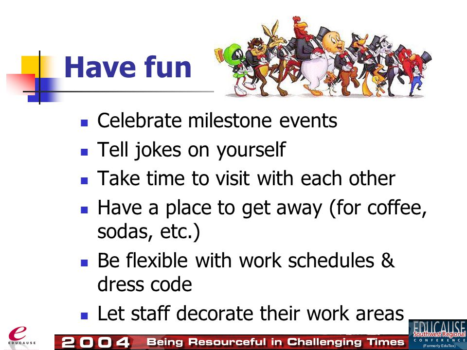 Celebrate milestone events Tell jokes on yourself Take time to visit with each other Have a place to get away (for coffee, sodas, etc.) Be flexible with work schedules & dress code Let staff decorate their work areas
