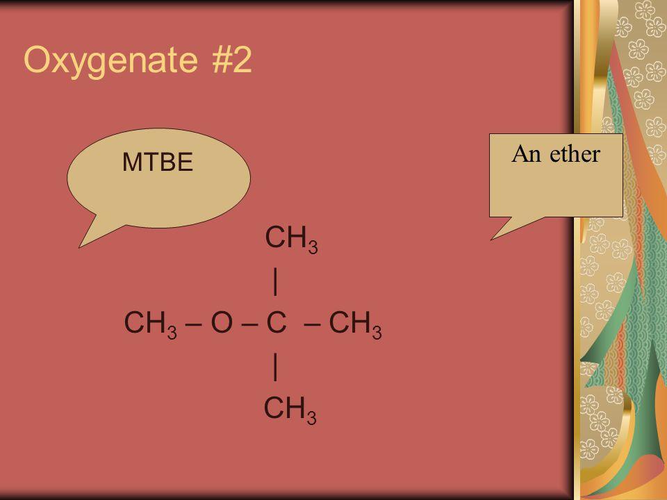 Oxygenate #2 CH 3 | CH 3 – O – C – CH 3 | CH 3 An ether MTBE