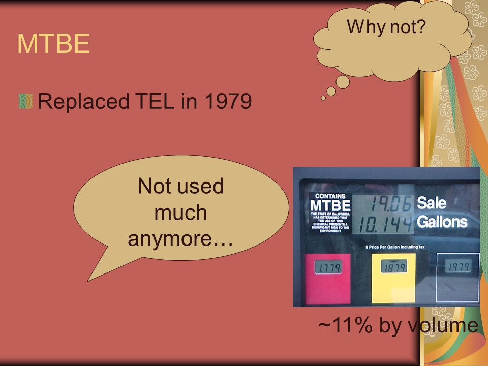 MTBE Replaced TEL in 1979 ~11% by volume Not used much anymore… Why not