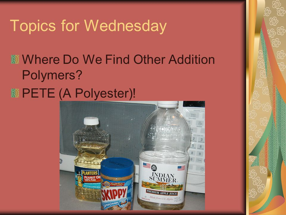 Topics for Wednesday Where Do We Find Other Addition Polymers PETE (A Polyester)!