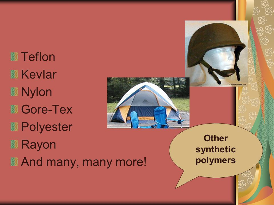 Teflon Kevlar Nylon Gore-Tex Polyester Rayon And many, many more! Other synthetic polymers