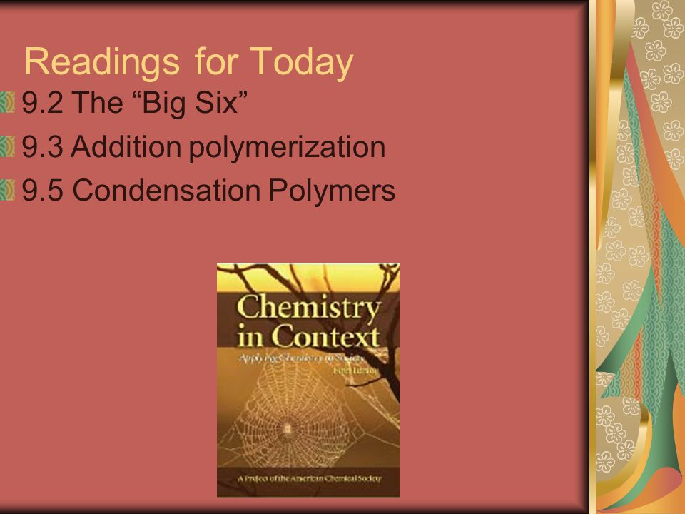 Readings for Today 9.2 The Big Six 9.3 Addition polymerization 9.5 Condensation Polymers