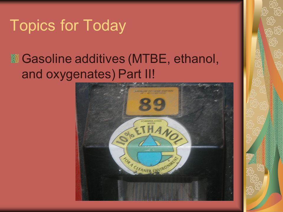 Topics for Today Gasoline additives (MTBE, ethanol, and oxygenates) Part II!