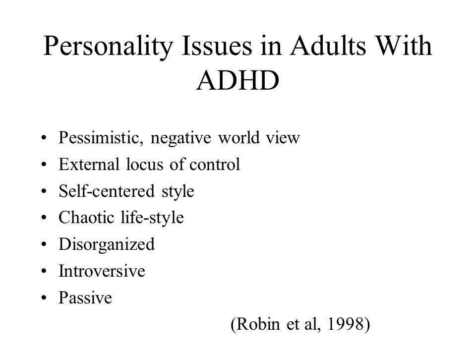 Personality Disorders in Adults With ADHD Anti-social personality (22%) Passive aggressive personality (19%) Borderline personality (14%) Histrionic (