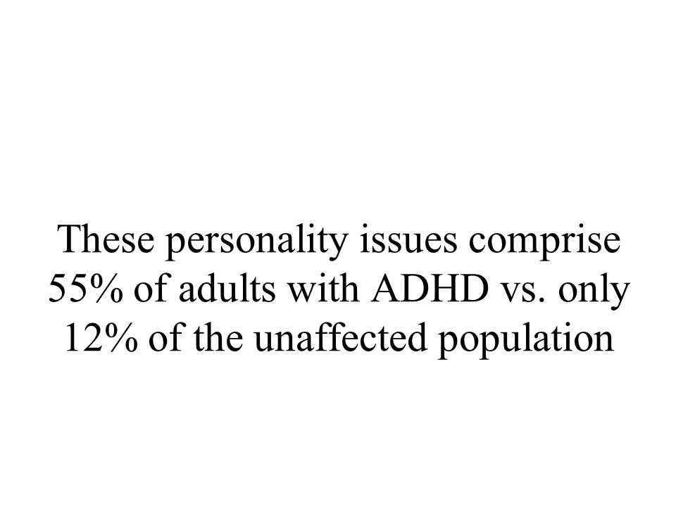 Personality Issues in Adults With ADHD Pessimistic, negative world view External locus of control Self-centered style Chaotic life-style Disorganized Introversive Passive (Robin et al, 1998)