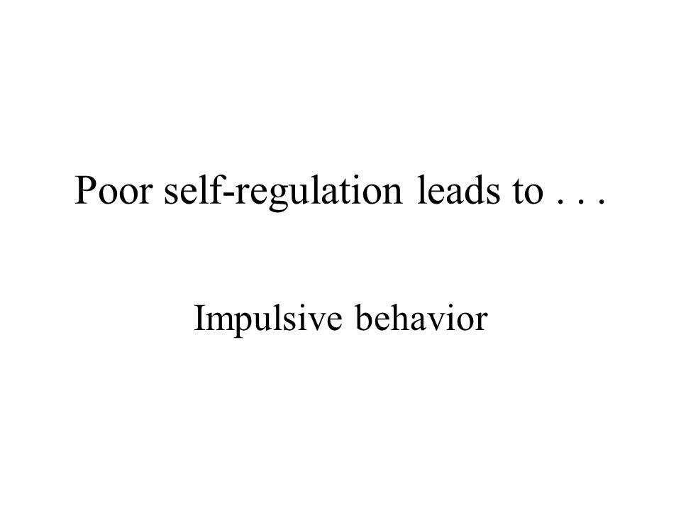 Poor self-regulation is synonymous with... Poor self-control