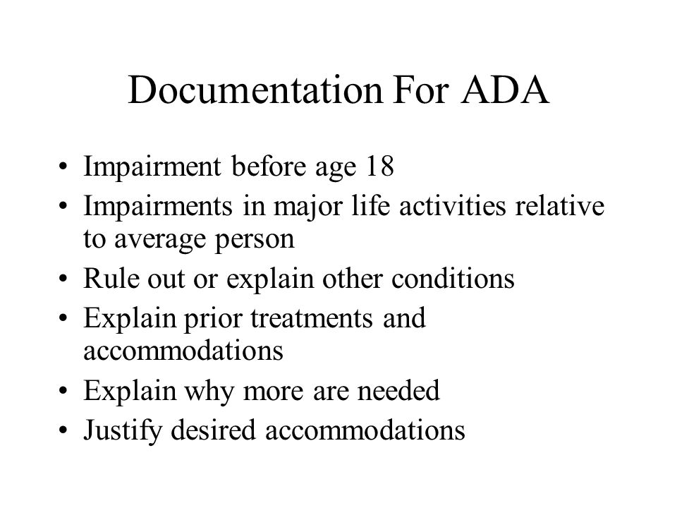 Documentation For ADA Possess proper clinical credentials Use DSM for current and retrospective symptoms Obtain corroboration History of childhood onset History of chronic, unremitting course