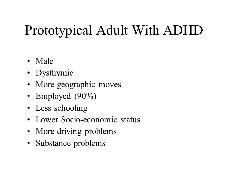 Prototypical Adult With ADHD Male Dysthymic More geographic moves Employed (90%) Less schooling Lower Socio-economic status More driving problems Substance problems