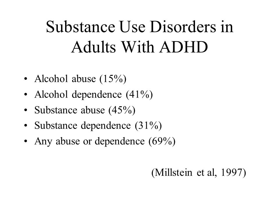 Substance Use Disorders in Adults With ADHD Alcohol abuse (15%) Alcohol dependence (41%) Substance abuse (45%) Substance dependence (31%) Any abuse or dependence (69%) (Millstein et al, 1997)