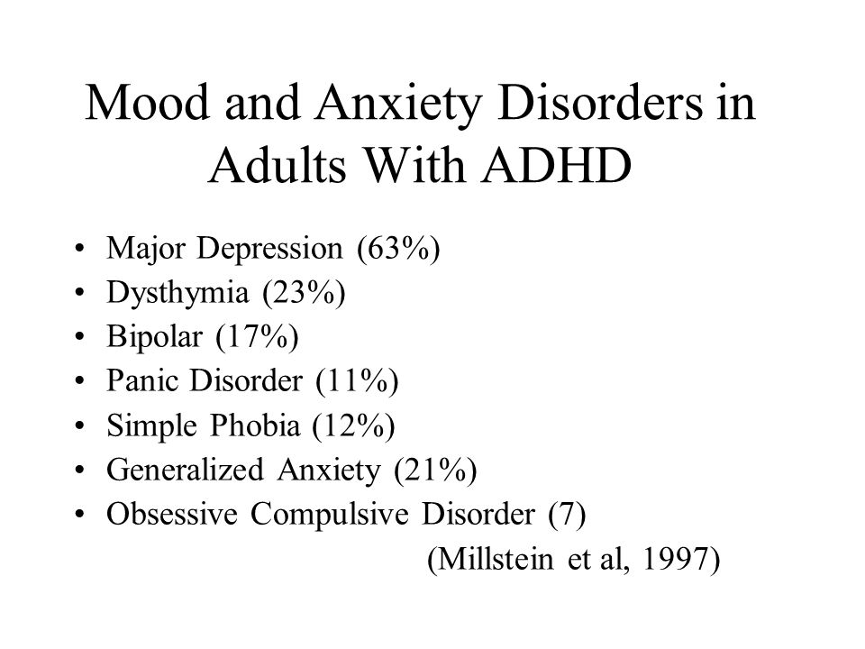 Mood and Anxiety Disorders in Adults With ADHD Major Depression (63%) Dysthymia (23%) Bipolar (17%) Panic Disorder (11%) Simple Phobia (12%) Generalized Anxiety (21%) Obsessive Compulsive Disorder (7) (Millstein et al, 1997)