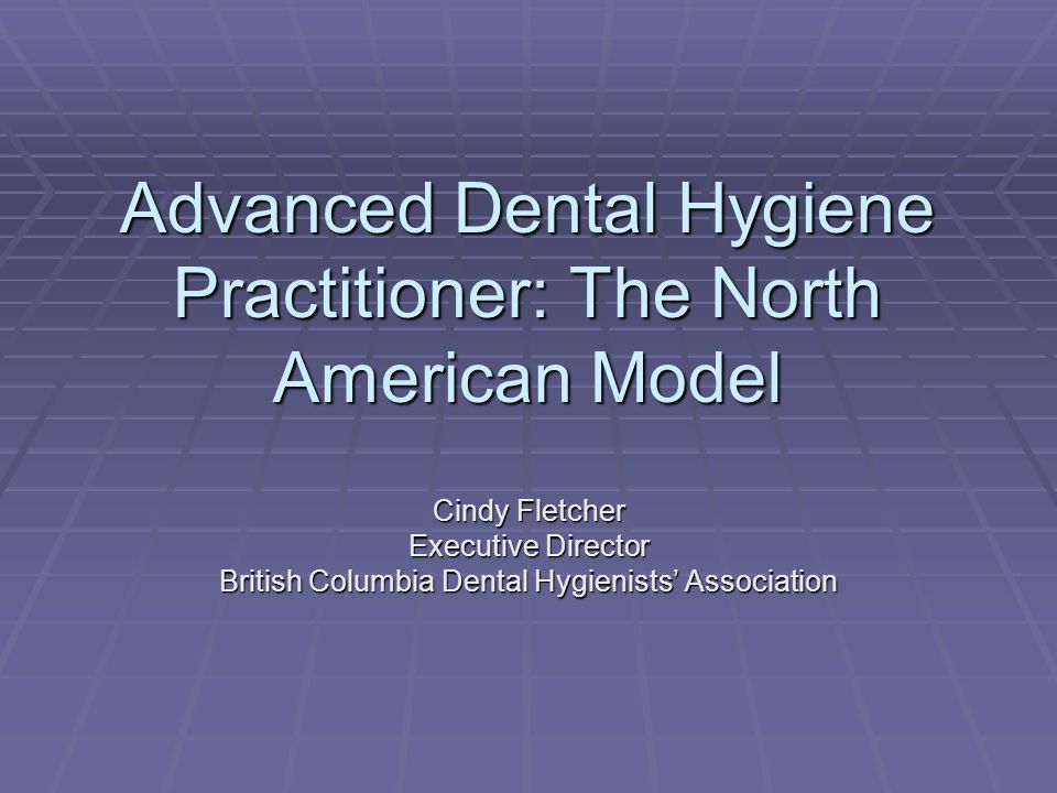Advanced Dental Hygiene Practitioner: The North American Model Cindy Fletcher Executive Director British Columbia Dental Hygienists' Association