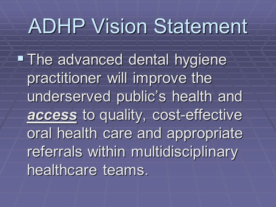 ADHP Vision Statement  The advanced dental hygiene practitioner will improve the underserved public's health and access to quality, cost-effective oral health care and appropriate referrals within multidisciplinary healthcare teams.