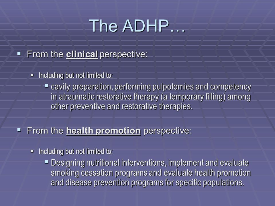 The ADHP…  From the clinical perspective:  Including but not limited to:  cavity preparation, performing pulpotomies and competency in atraumatic restorative therapy (a temporary filling) among other preventive and restorative therapies.