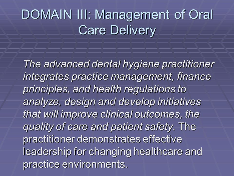 DOMAIN III: Management of Oral Care Delivery The advanced dental hygiene practitioner integrates practice management, finance principles, and health regulations to analyze, design and develop initiatives that will improve clinical outcomes, the quality of care and patient safety.