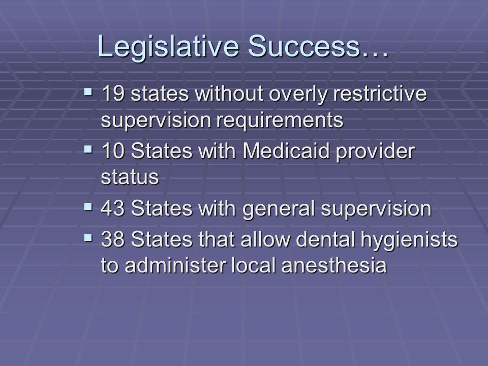 Legislative Success…  19 states without overly restrictive supervision requirements  10 States with Medicaid provider status  43 States with general supervision  38 States that allow dental hygienists to administer local anesthesia