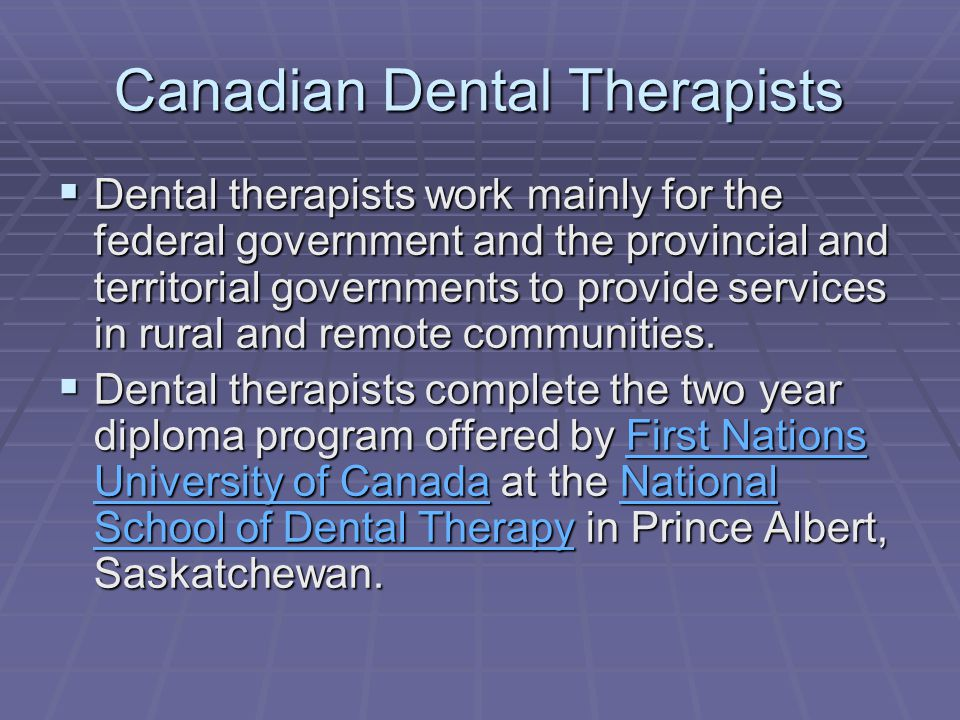 Canadian Dental Therapists  Dental therapists work mainly for the federal government and the provincial and territorial governments to provide services in rural and remote communities.