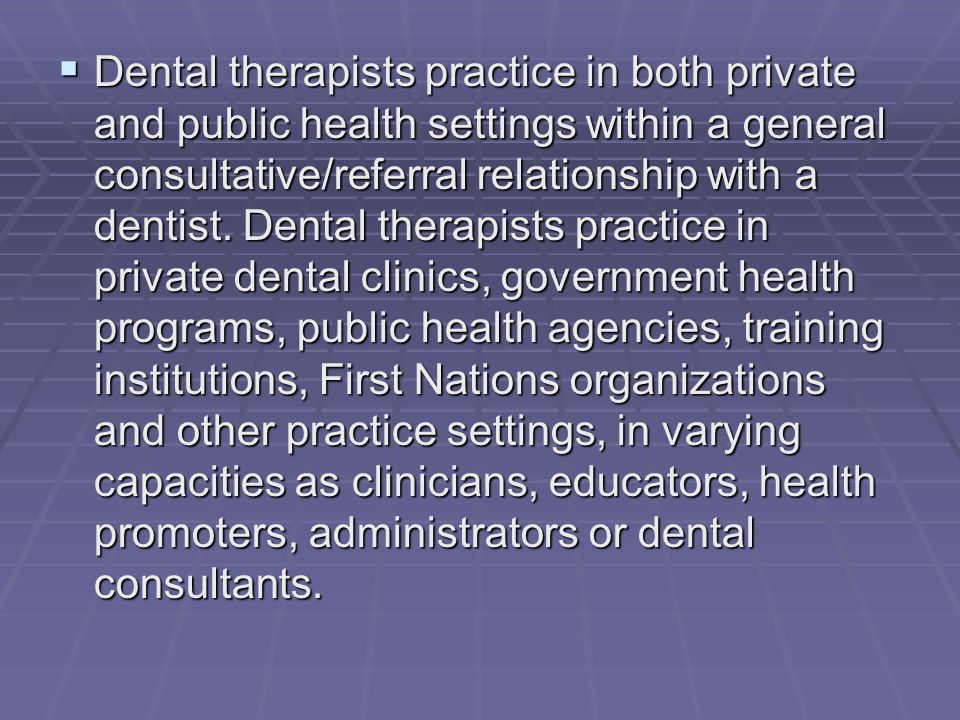  Dental therapists practice in both private and public health settings within a general consultative/referral relationship with a dentist.