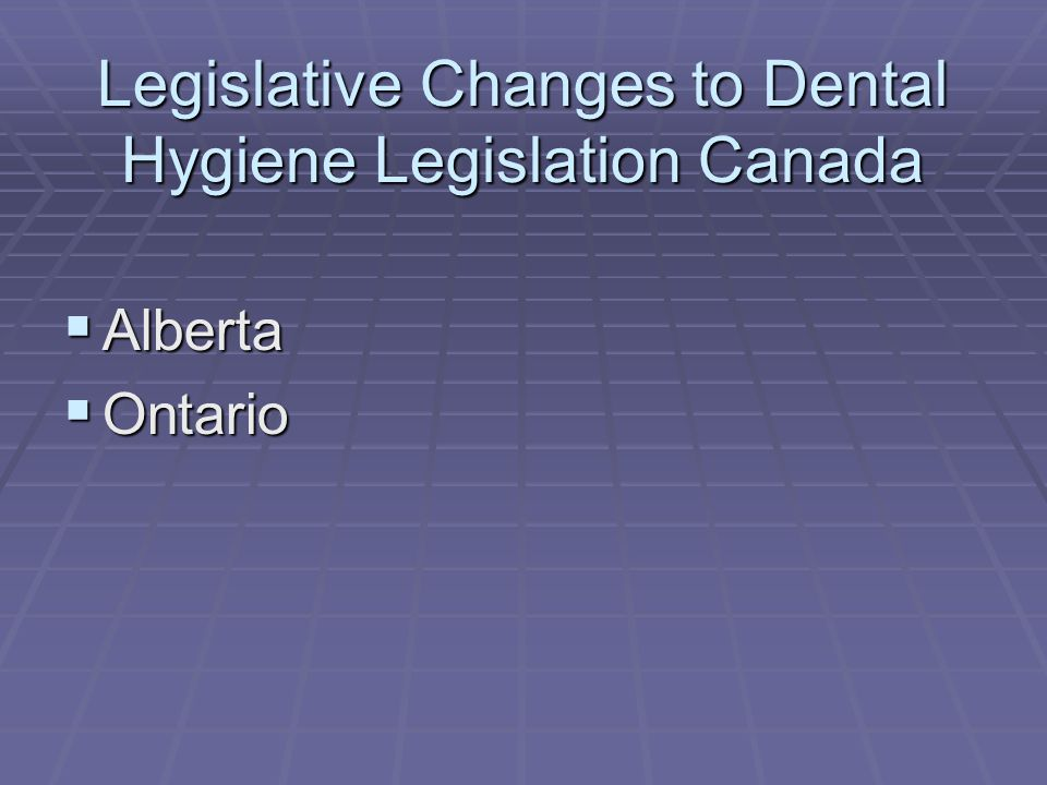 Legislative Changes to Dental Hygiene Legislation Canada  Alberta  Ontario