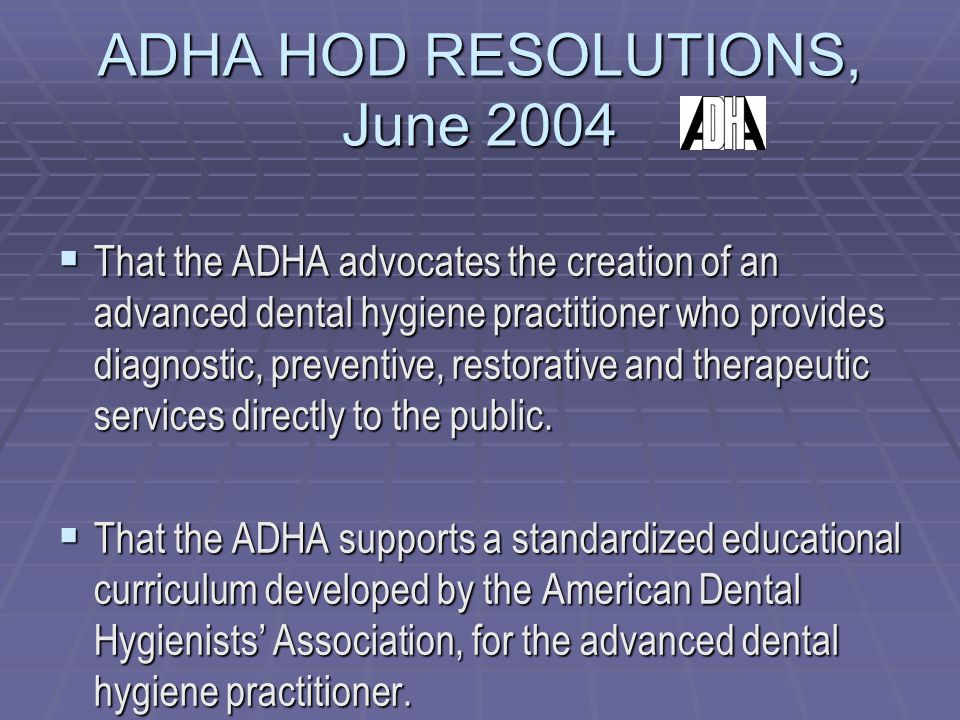 ADHA HOD RESOLUTIONS, June 2004  That the ADHA advocates the creation of an advanced dental hygiene practitioner who provides diagnostic, preventive, restorative and therapeutic services directly to the public.