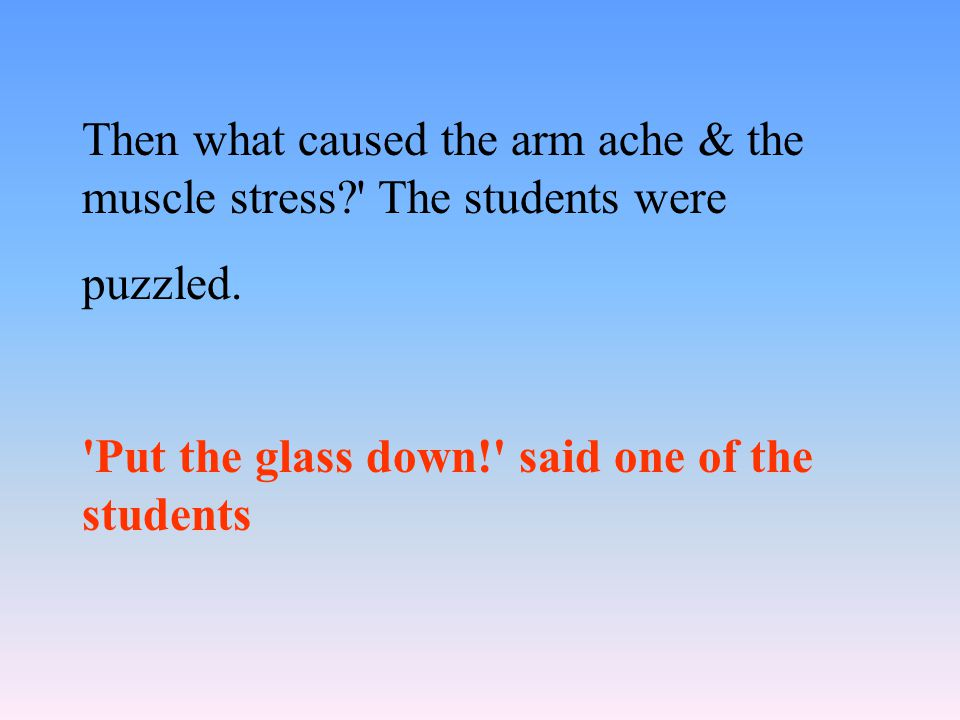 Then what caused the arm ache & the muscle stress?' The students were puzzled. 'Put the glass down!' said one of the students