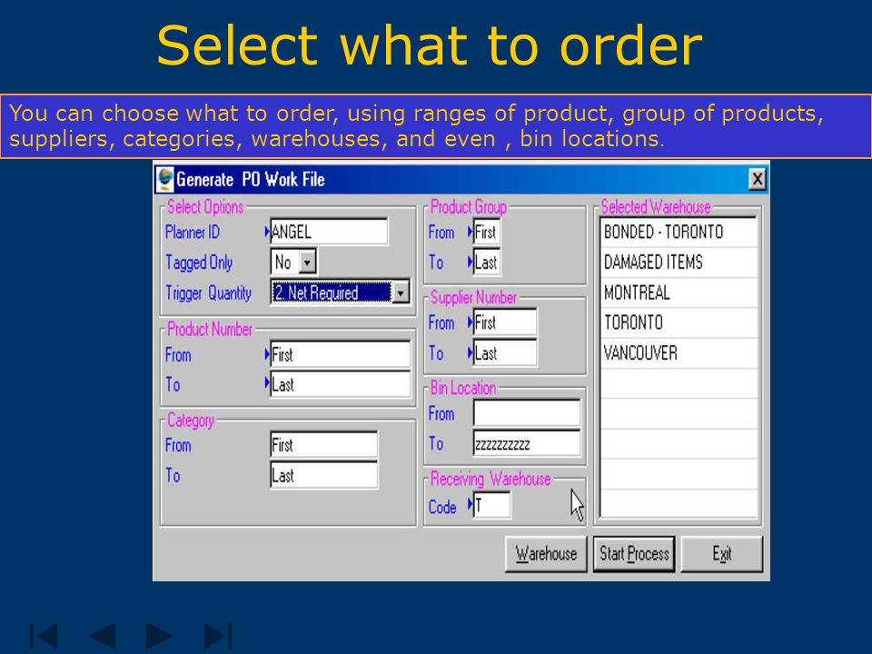 Select what to order You can choose what to order, using ranges of product, group of products, suppliers, categories, warehouses, and even, bin locations.