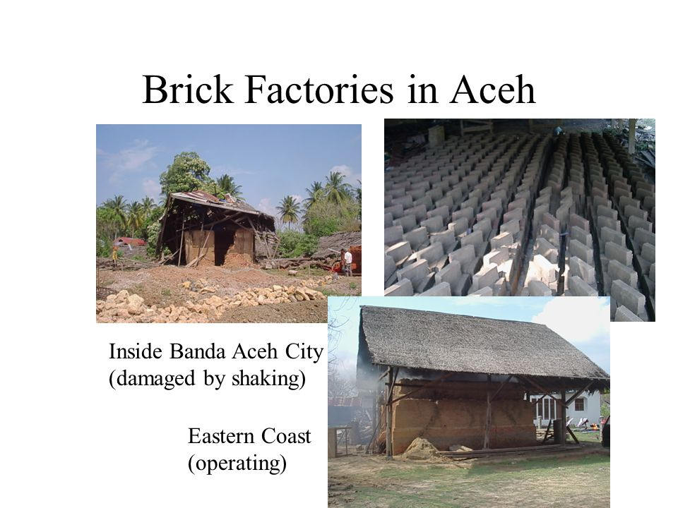Brick Factories in Aceh Inside Banda Aceh City (damaged by shaking) Eastern Coast (operating)