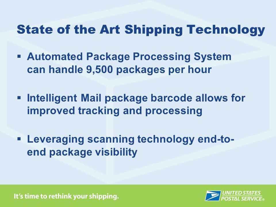 State of the Art Shipping Technology  Automated Package Processing System can handle 9,500 packages per hour  Intelligent Mail package barcode allows for improved tracking and processing  Leveraging scanning technology end-to- end package visibility