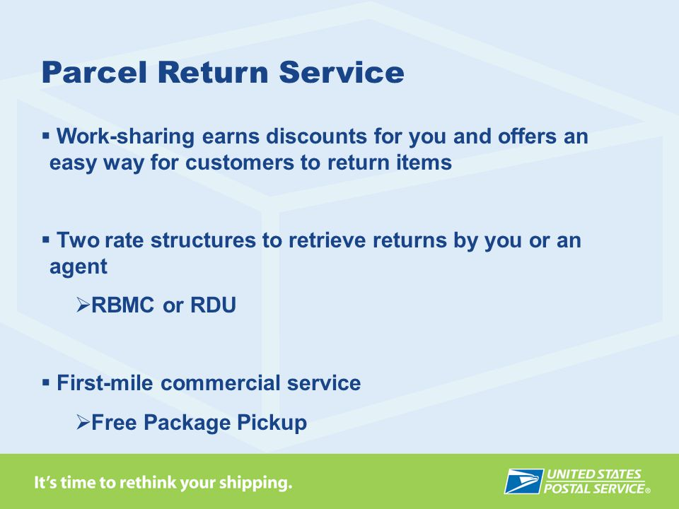 Parcel Return Service  Work-sharing earns discounts for you and offers an easy way for customers to return items  Two rate structures to retrieve returns by you or an agent  RBMC or RDU  First-mile commercial service  Free Package Pickup