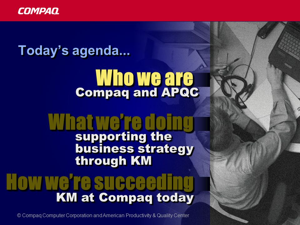 Today's agenda... Compaq and APQC How we're succeeding Who we are What we're doing supporting the business strategy through KM KM at Compaq today © Co